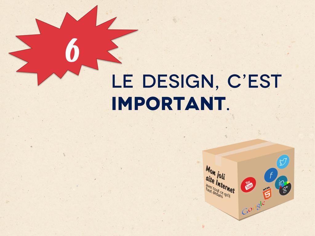 6 LE DESIGN, C'EST IMPORTANT.