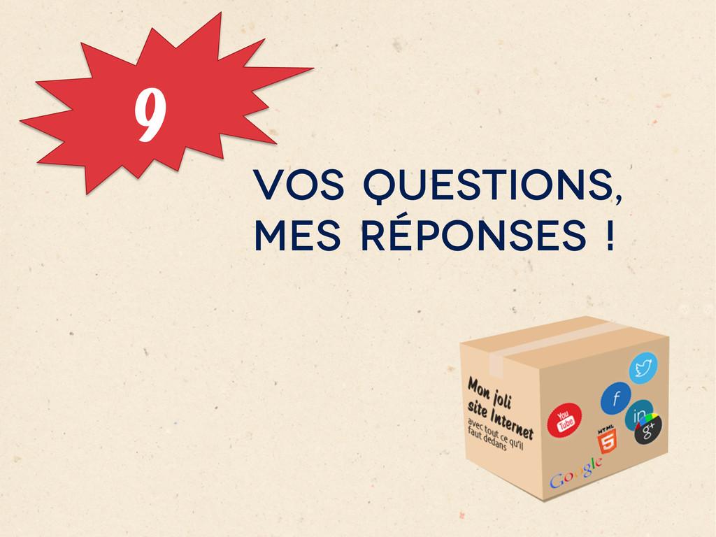9 VOS QUESTIONS, MES RÉPONSES !