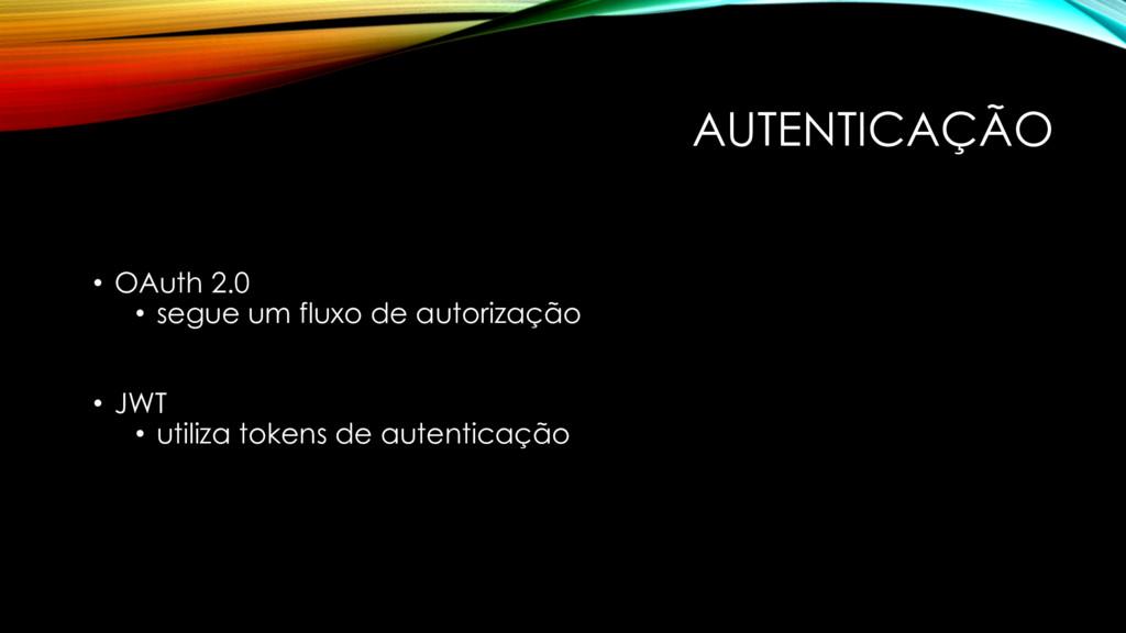 AUTENTICAÇÃO • OAuth 2.0 • segue um fluxo de au...