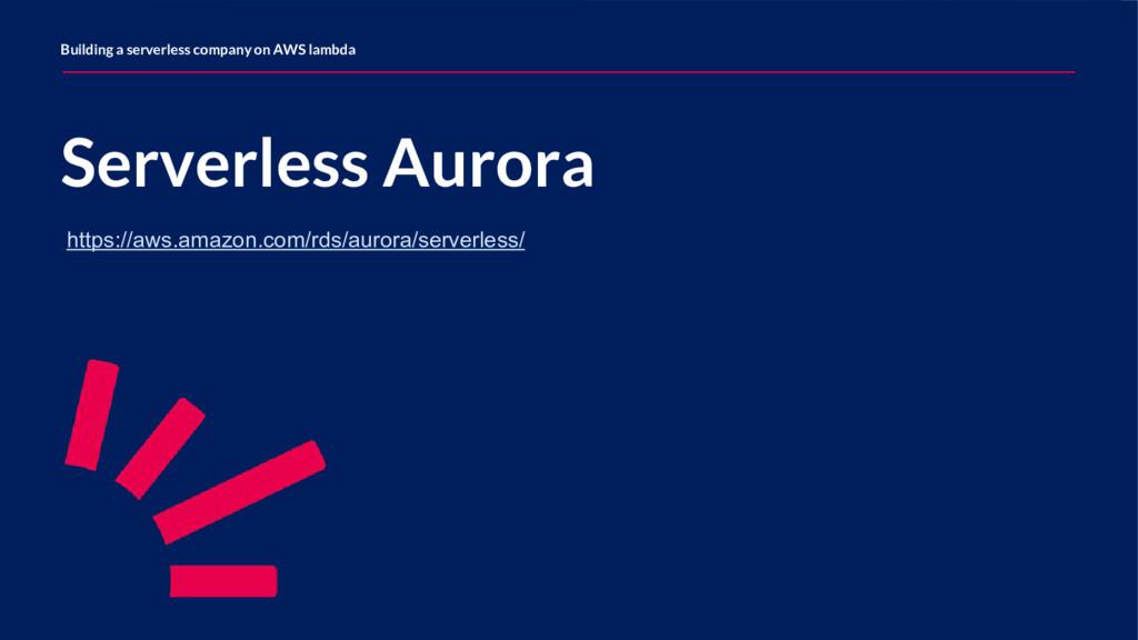 Serverless Aurora Building a serverless company...