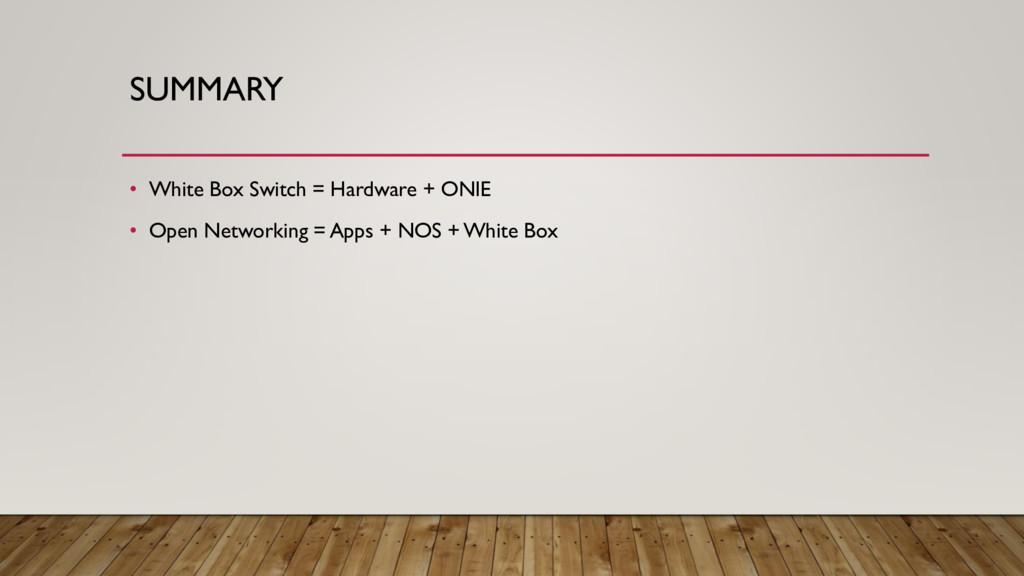 SUMMARY • White Box Switch = Hardware + ONIE • ...