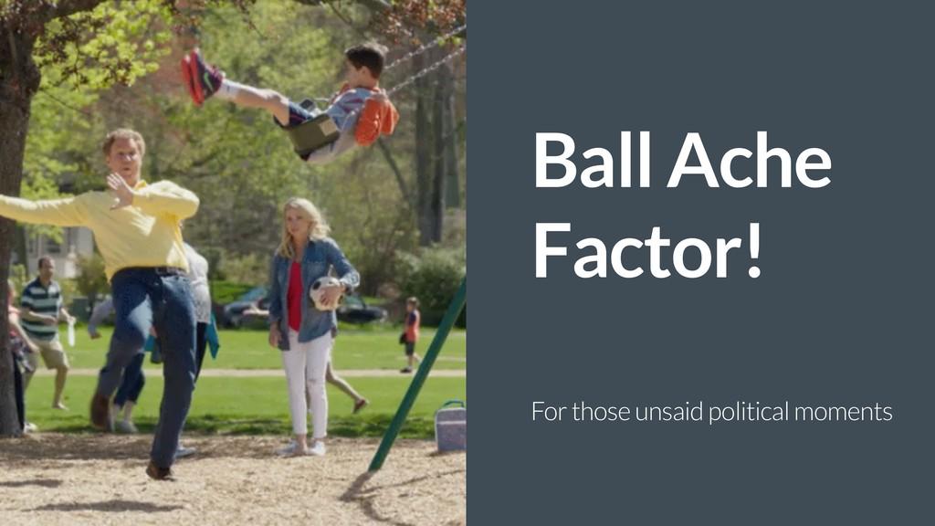 Ball Ache Factor! For those unsaid political mo...