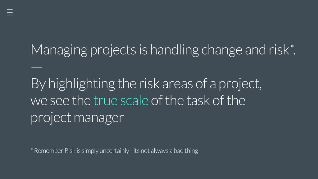 Managing projects is handling change and risk*....