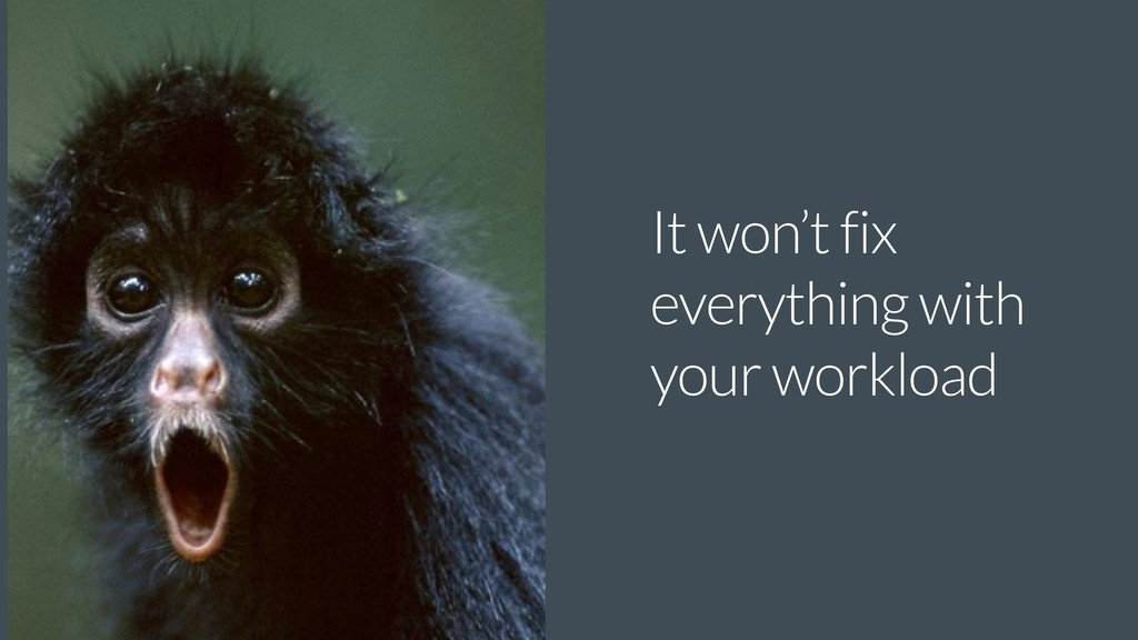 It won't fix everything with your workload