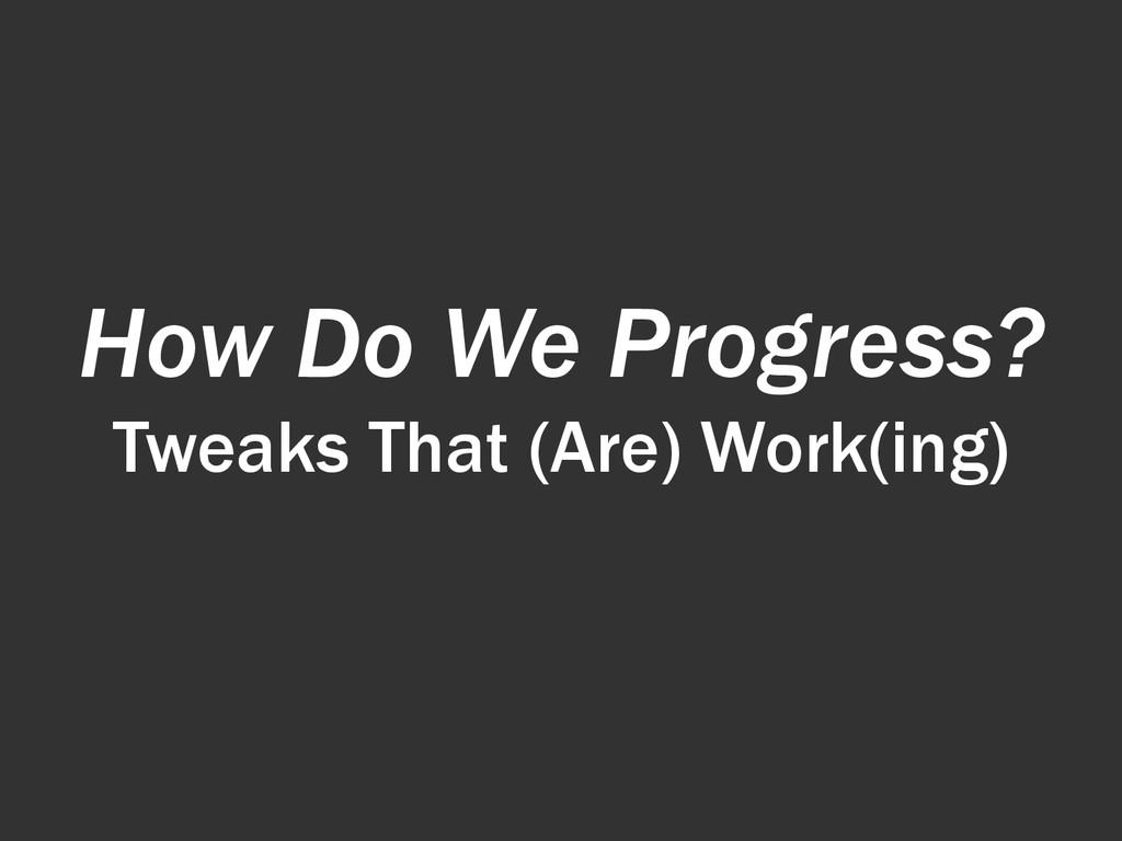 How Do We Progress? Tweaks That (Are) Work(ing)