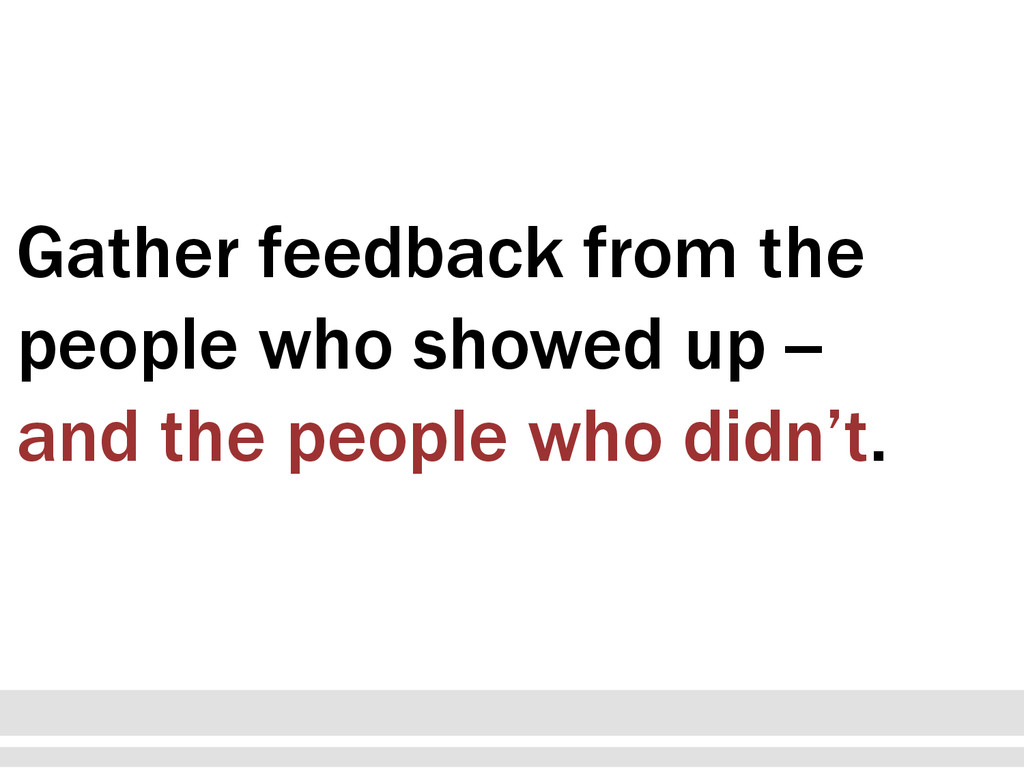 Gather feedback from the people who showed up -...