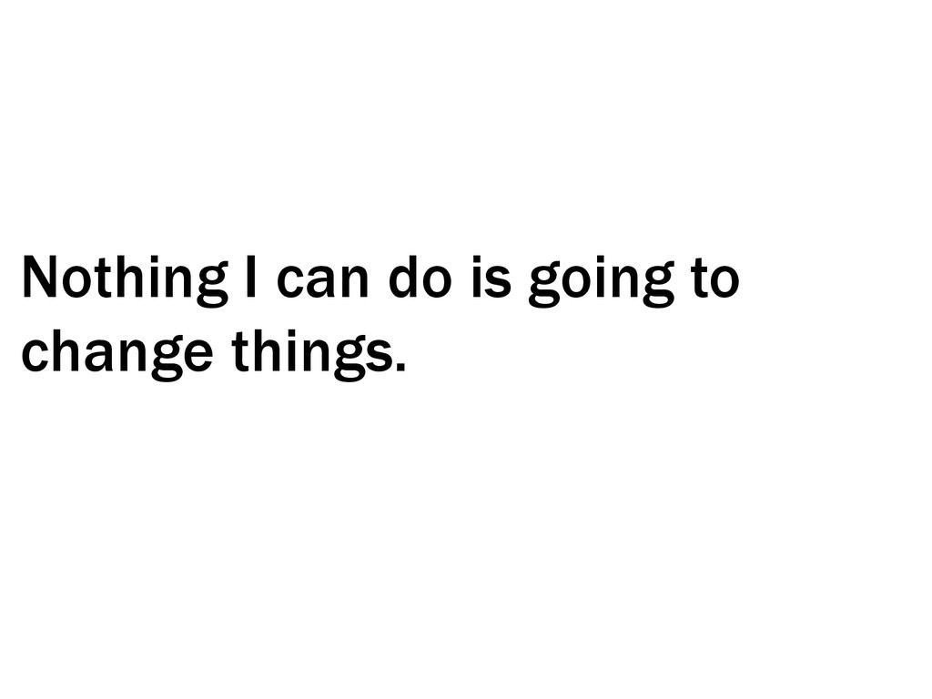 Nothing I can do is going to change things.