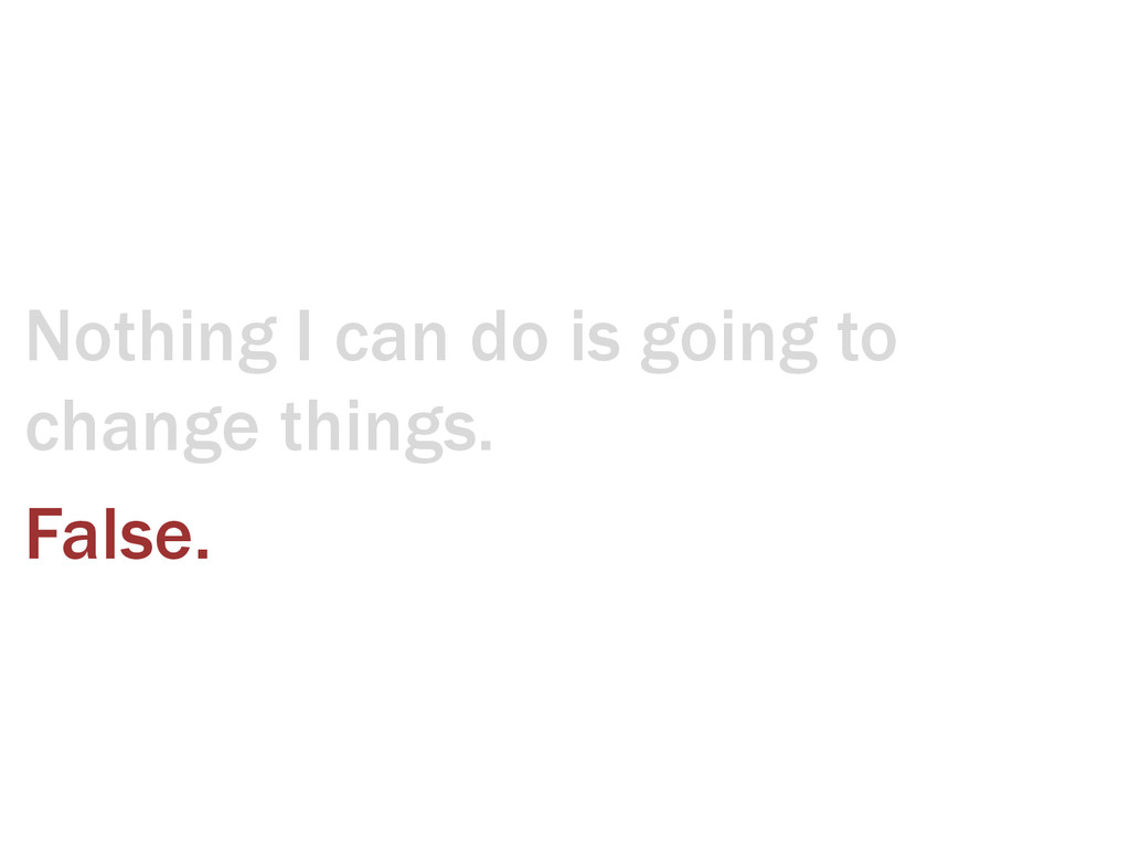 Nothing I can do is going to change things. Fal...