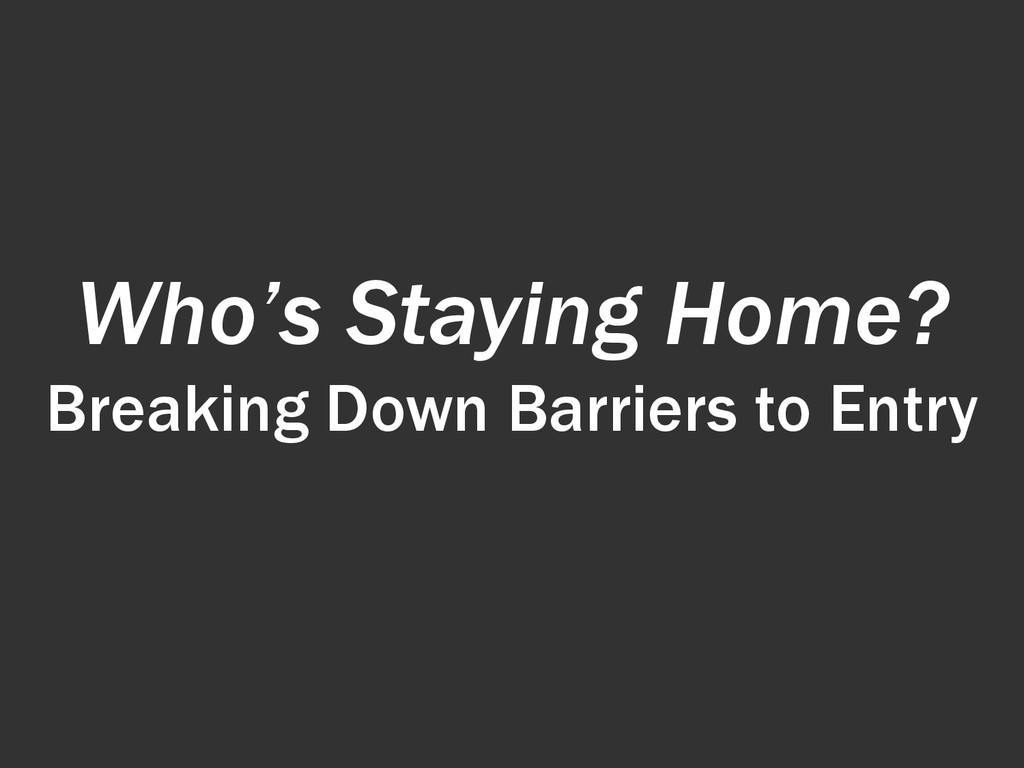 Who's Staying Home? Breaking Down Barriers to E...