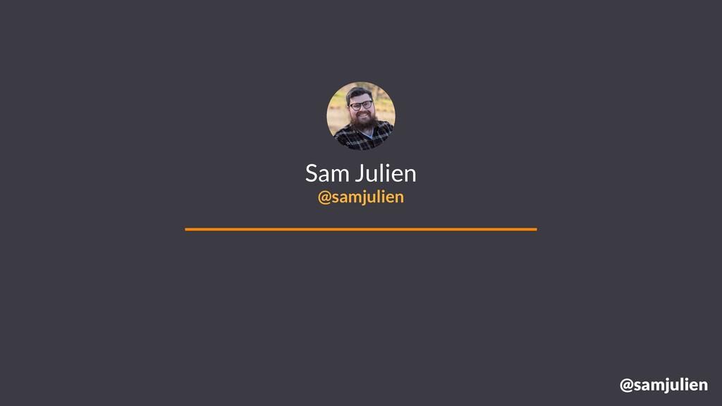 @samjulien Sam Julien @samjulien