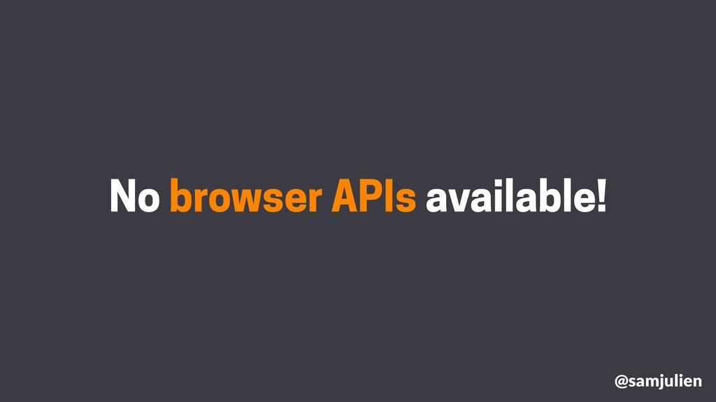No browser APIs available! @samjulien