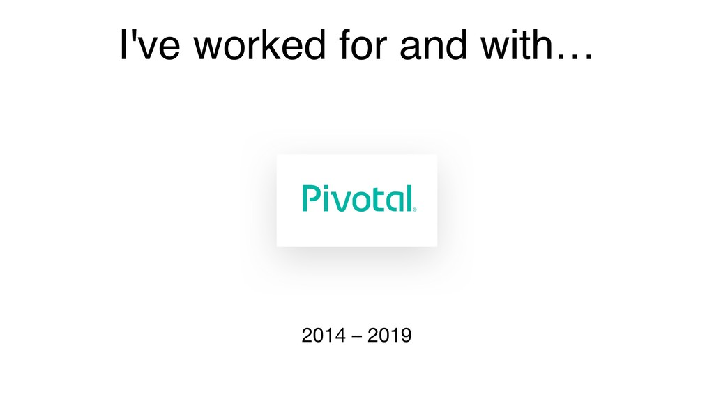 I've worked for and with… 2014 – 2019