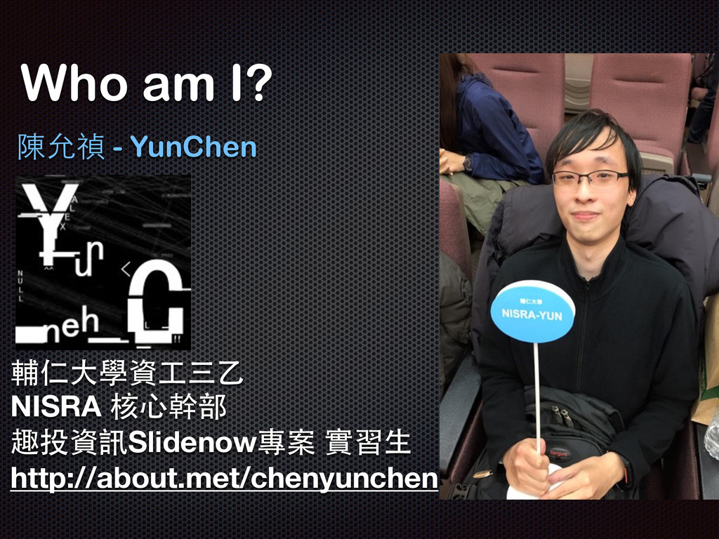 Who am I? 陳允禎 - YunChen 輔仁⼤大學資⼯工三⼄乙 NISRA 核⼼心幹部...