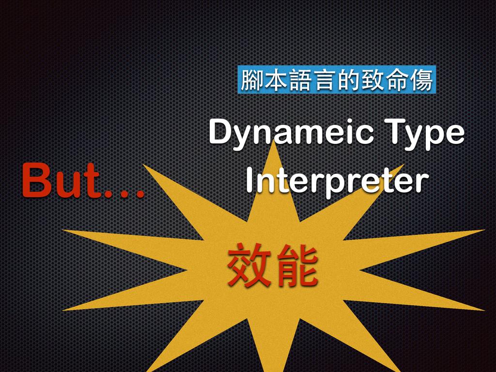 But… 腳本語⾔言的致命傷 Dynameic Type Interpreter 效能