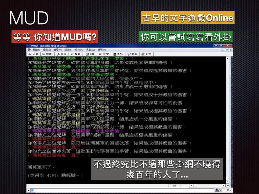 MUD 等等 你知道MUD嗎? 古早的⽂文字遊戲Online 你可以嘗試寫寫看外掛 不過終究⽐...