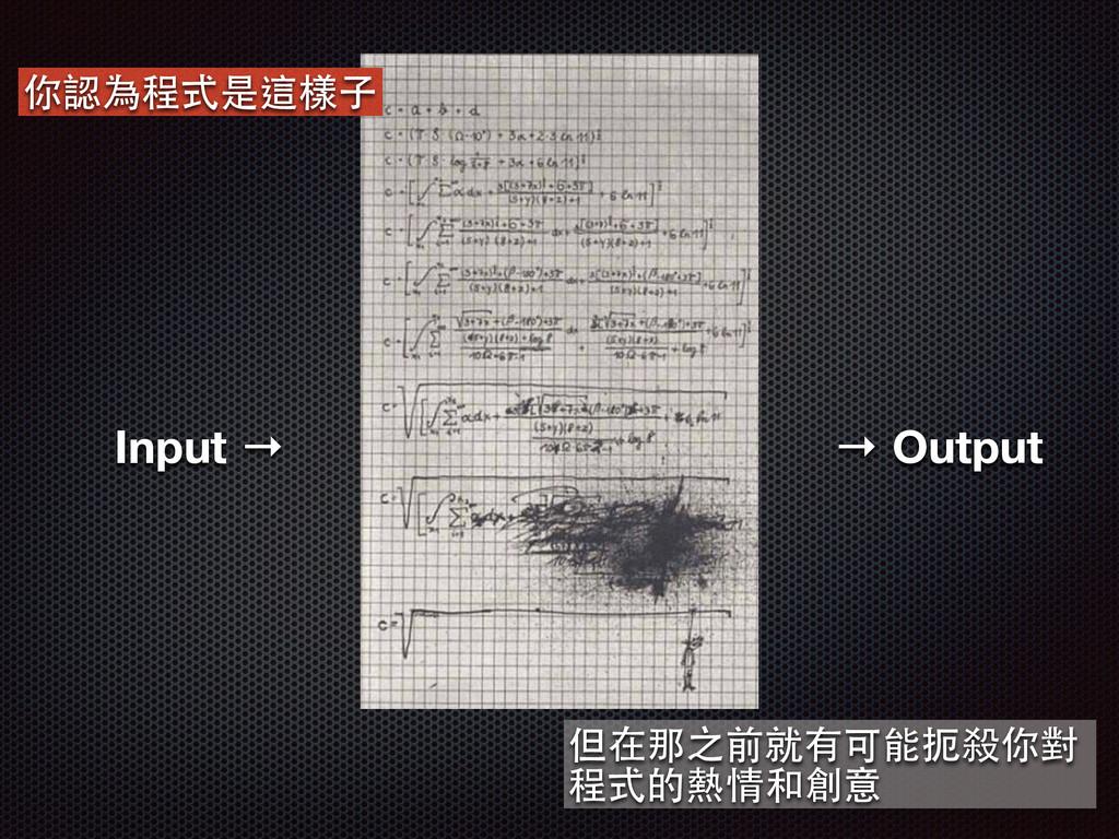 Input → 你認為程式是這樣⼦子 → Output 但在那之前就有可能扼殺你對 程式的熱情...