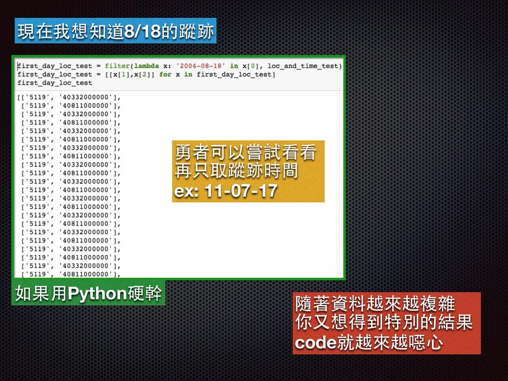 現在我想知道8/18的蹤跡 如果⽤用Python硬幹 隨著資料越來越複雜 你⼜又想得到特別的結...