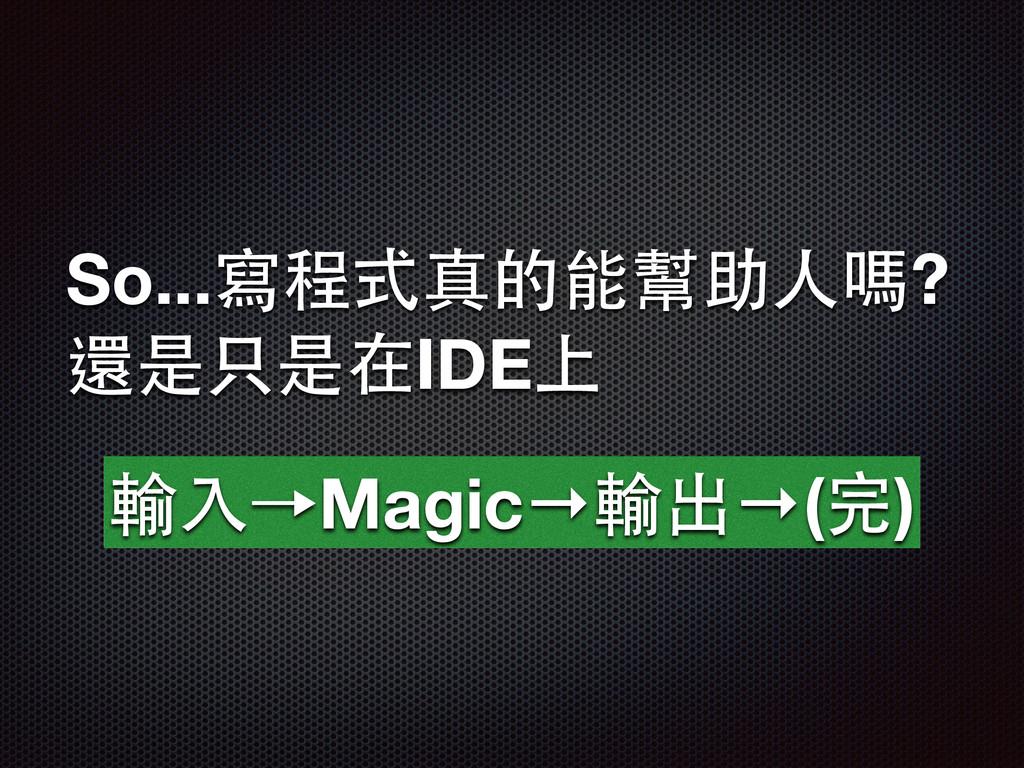So...寫程式真的能幫助⼈人嗎? 還是只是在IDE上 輸⼊入→Magic→輸出→(完)