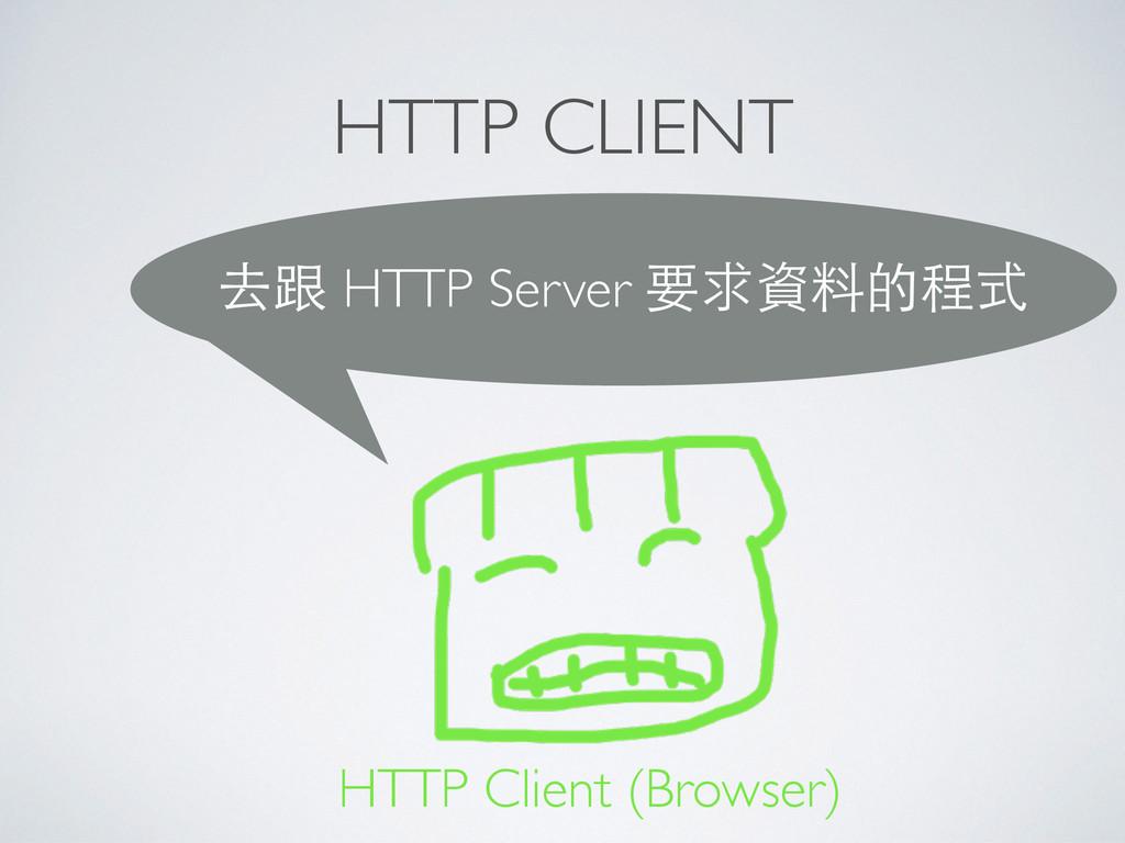 HTTP CLIENT 去跟 HTTP Server 要求資料的程式 HTTP Client ...