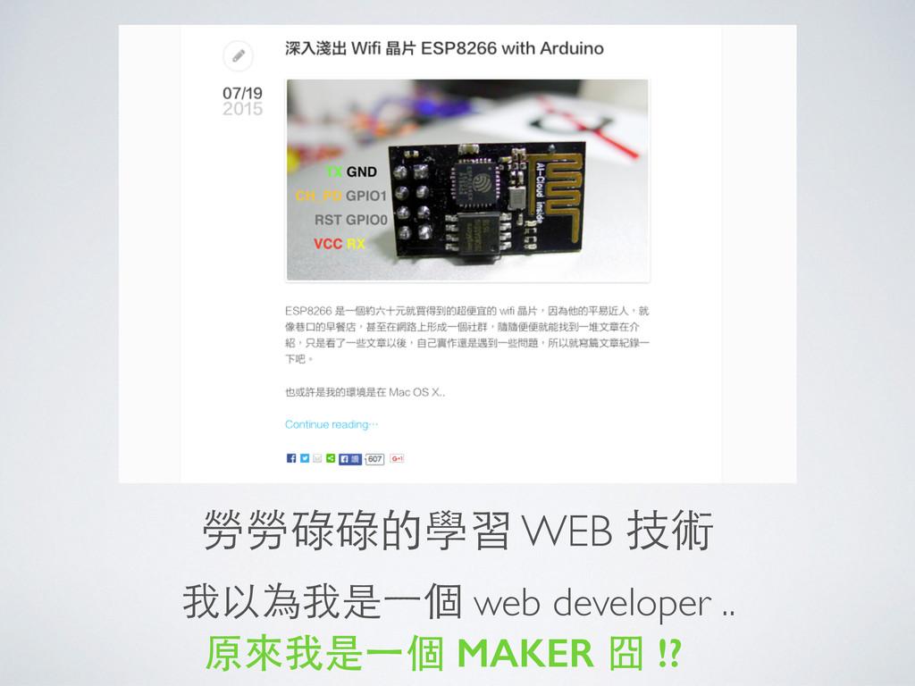 勞勞碌碌的學習 WEB 技術 我以為我是⼀一個 web developer .. 原來我是⼀一...