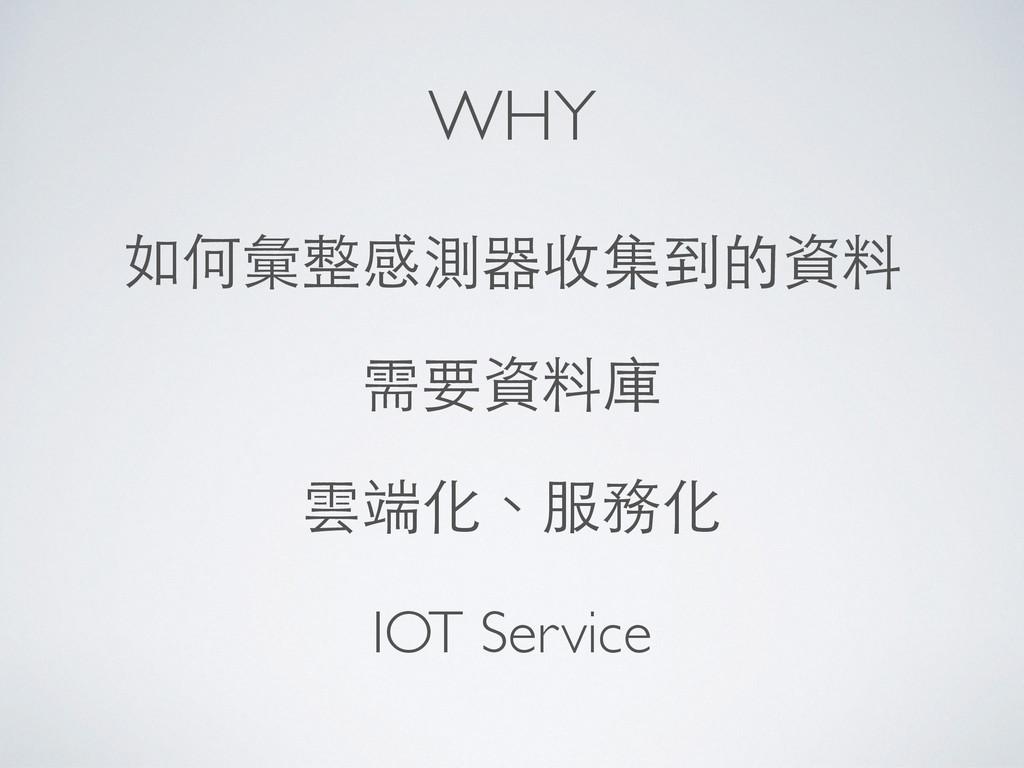 WHY 如何彙整感測器收集到的資料 需要資料庫 雲端化、服務化 IOT Service
