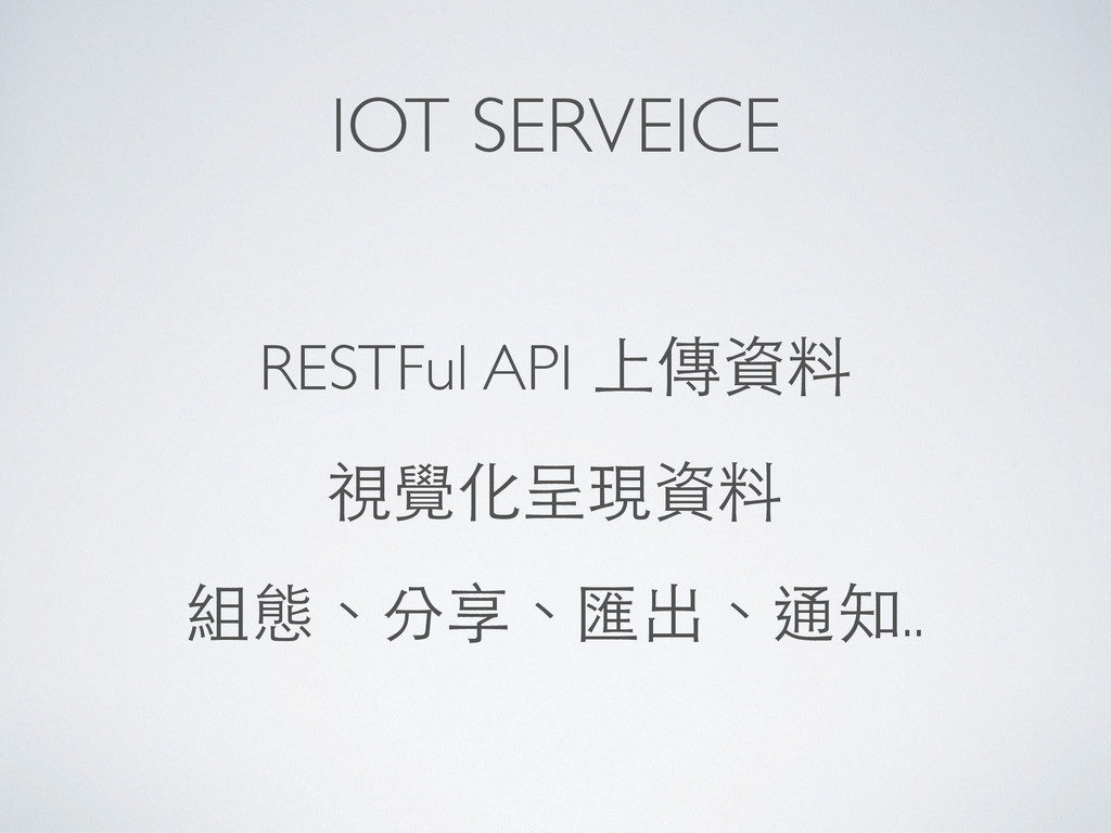 IOT SERVEICE RESTFul API 上傳資料 視覺化呈現資料 組態、分享、匯出、...