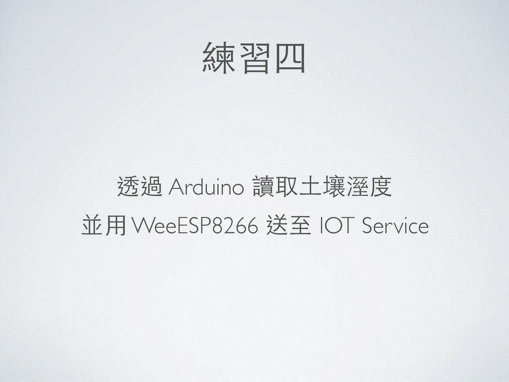 練習四 透過 Arduino 讀取⼟土壤溼度 並⽤用 WeeESP8266 送⾄至 IOT S...