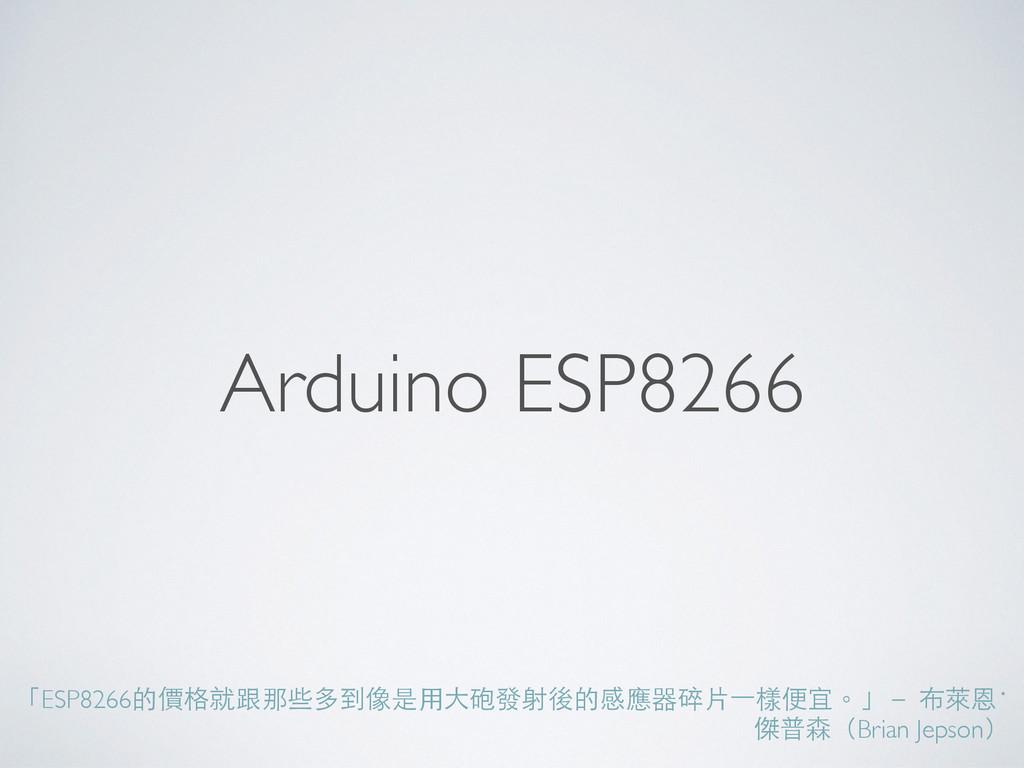 Arduino ESP8266 「ESP8266的價格就跟那些多到像是⽤用⼤大砲發射後的感應器...