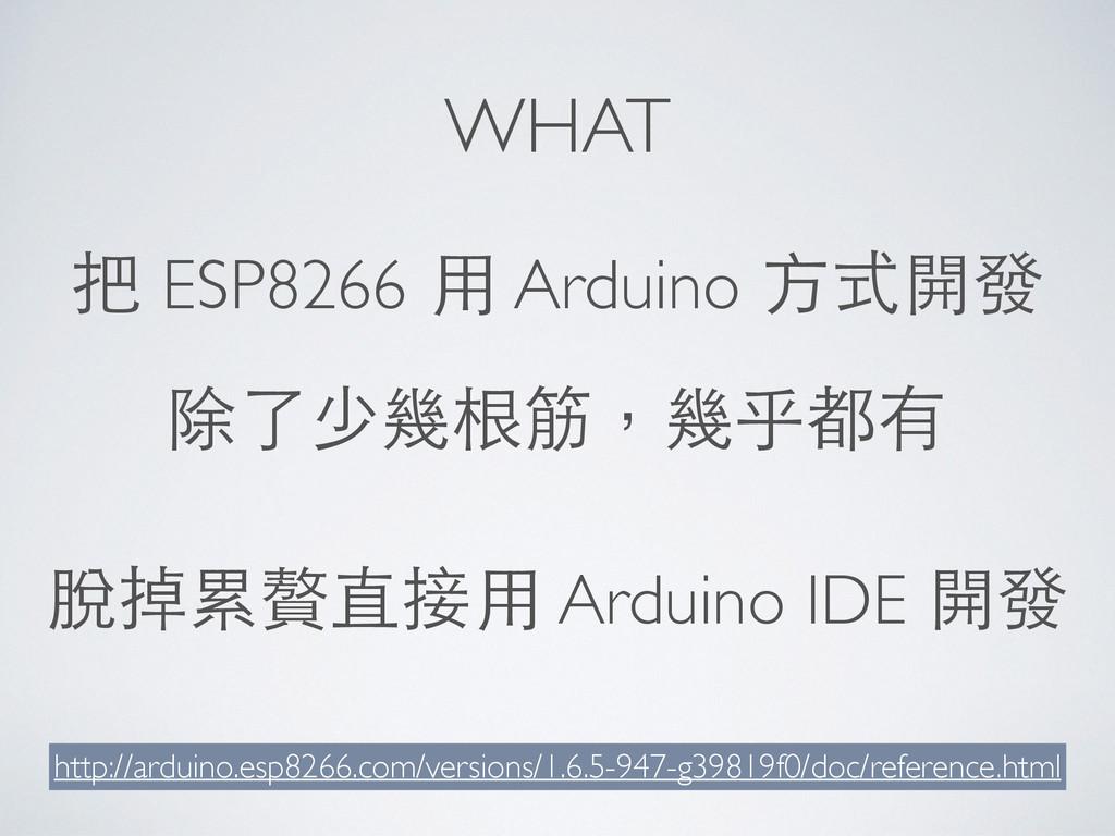 WHAT 把 ESP8266 ⽤用 Arduino ⽅方式開發 http://arduino....