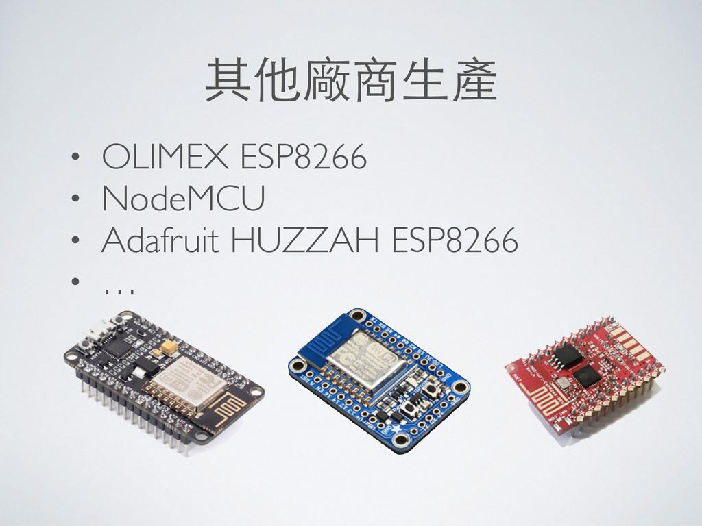 其他廠商⽣生產 • OLIMEX ESP8266 • NodeMCU • Adafruit H...