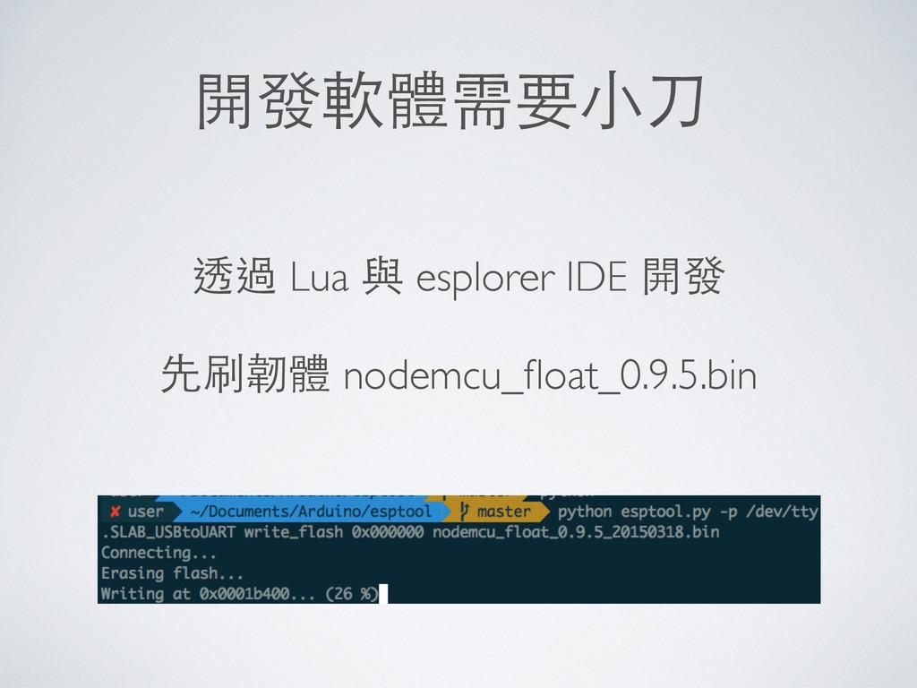 開發軟體需要⼩小⼑刀 透過 Lua 與 esplorer IDE 開發 先刷韌體 nodemc...
