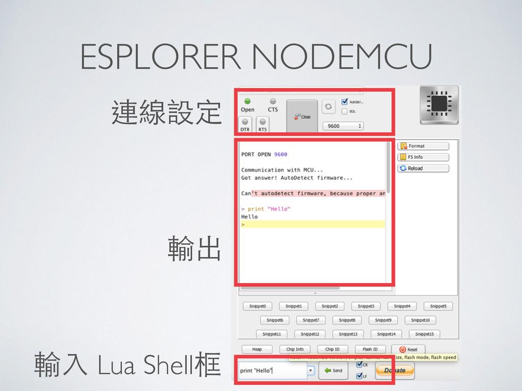 ESPLORER NODEMCU 輸⼊入 Lua Shell框 連線設定 輸出