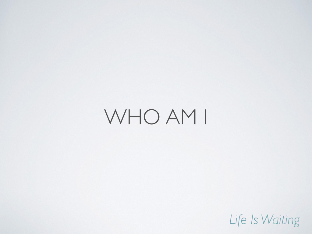 WHO AM I Life Is Waiting