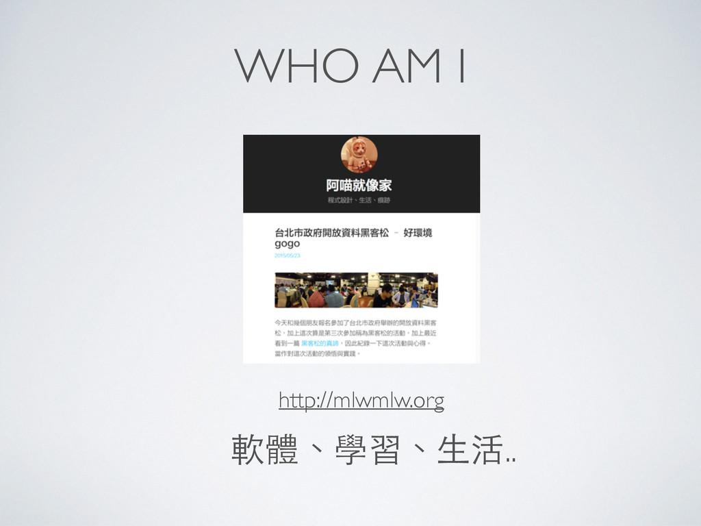 WHO AM I http://mlwmlw.org 軟體、學習、⽣生活..
