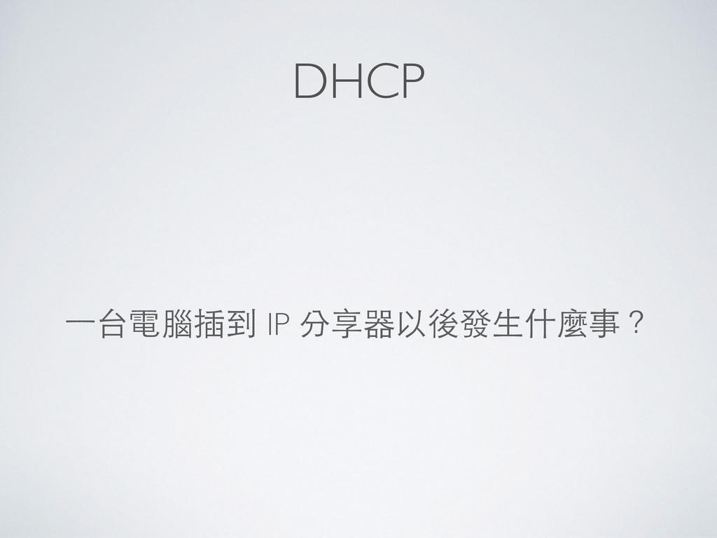 DHCP ⼀一台電腦插到 IP 分享器以後發⽣生什麼事?