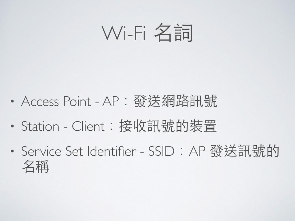 Wi-Fi 名詞 • Access Point - AP:發送網路訊號 • Station -...