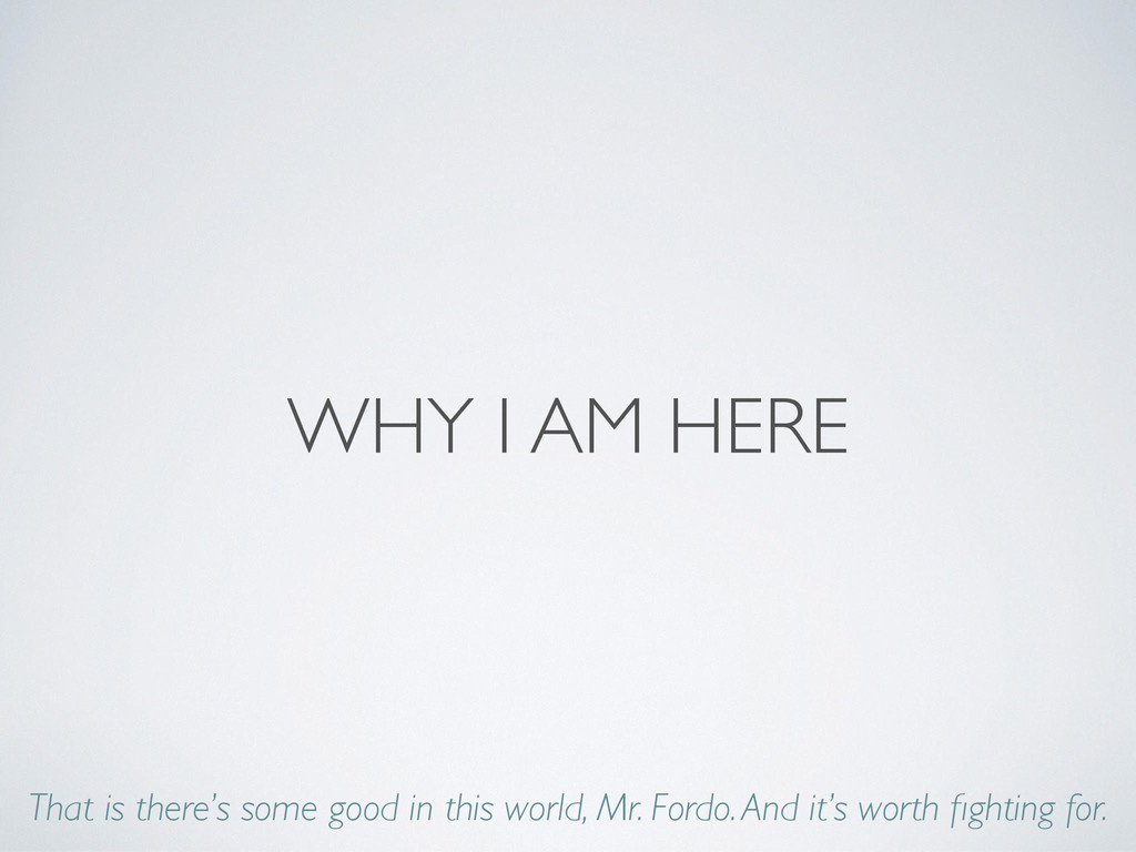 WHY I AM HERE That is there's some good in this...