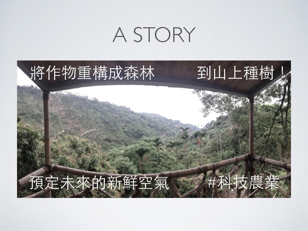 A STORY 到⼭山上種樹! 將作物重構成森林 預定未來的新鮮空氣 #科技農業
