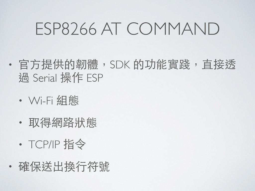 ESP8266 AT COMMAND • 官⽅方提供的韌體,SDK 的功能實踐,直接透 過 S...