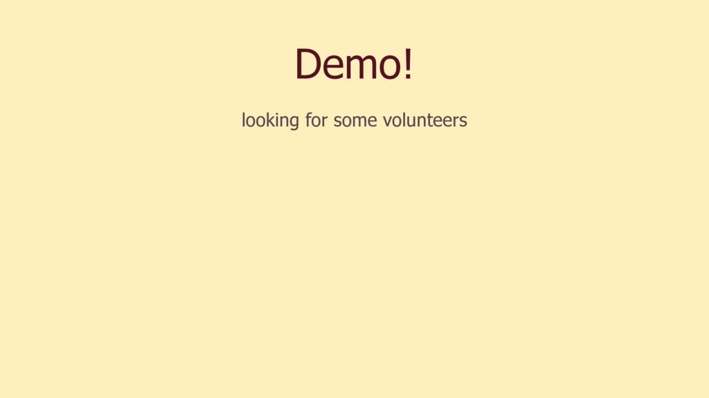Demo! looking for some volunteers