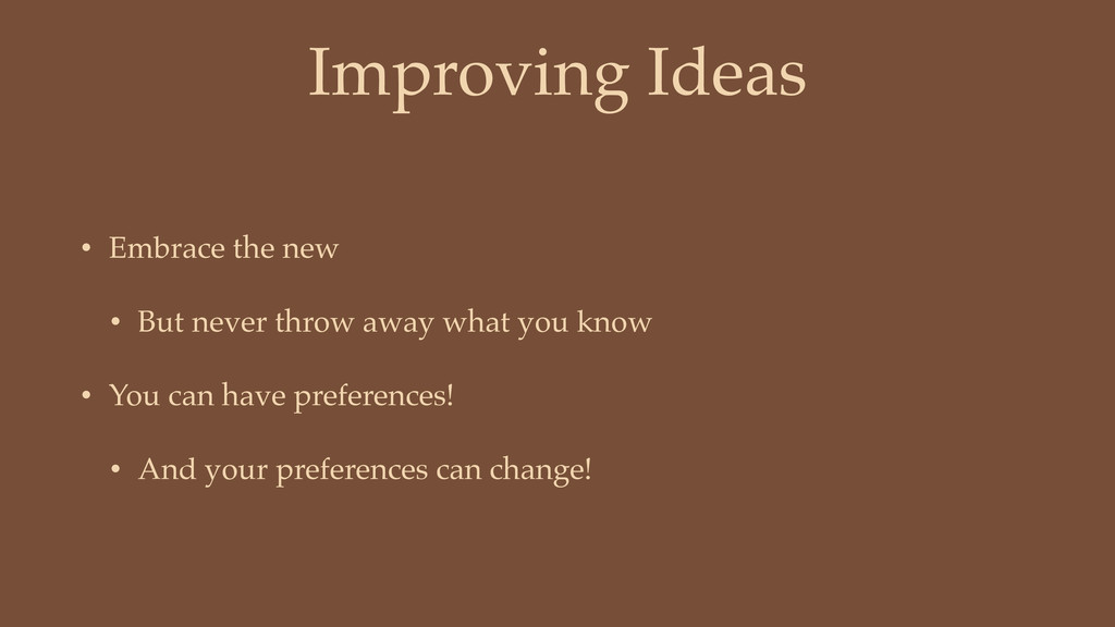 Improving Ideas • Embrace the new • But never t...