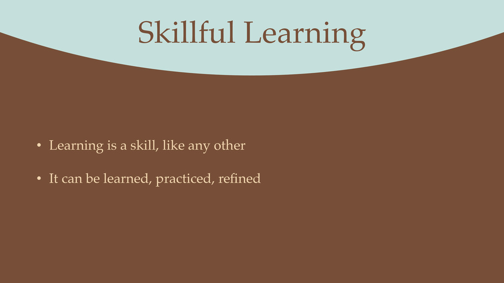 Skillful Learning • Learning is a skill, like a...