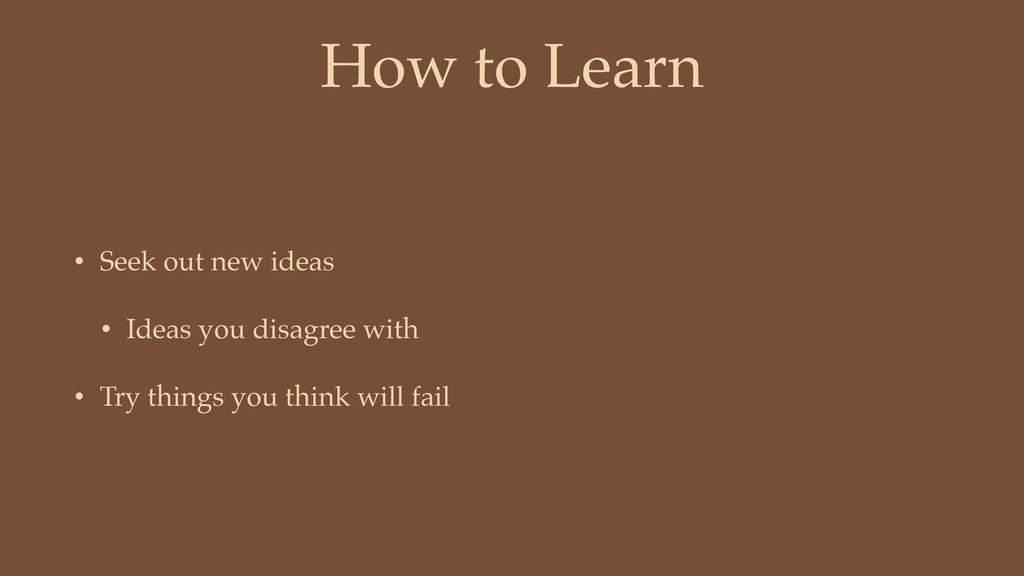 How to Learn • Seek out new ideas • Ideas you d...