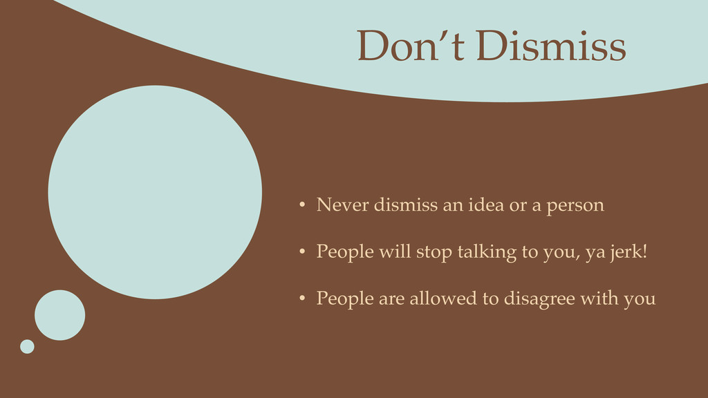 Don't Dismiss • Never dismiss an idea or a pers...
