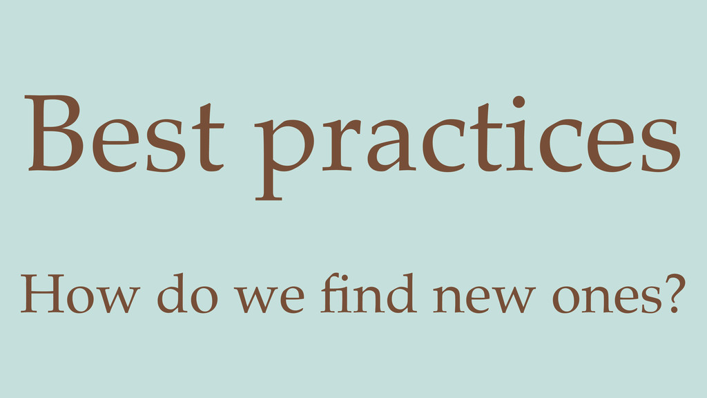 How do we find new ones? Best practices