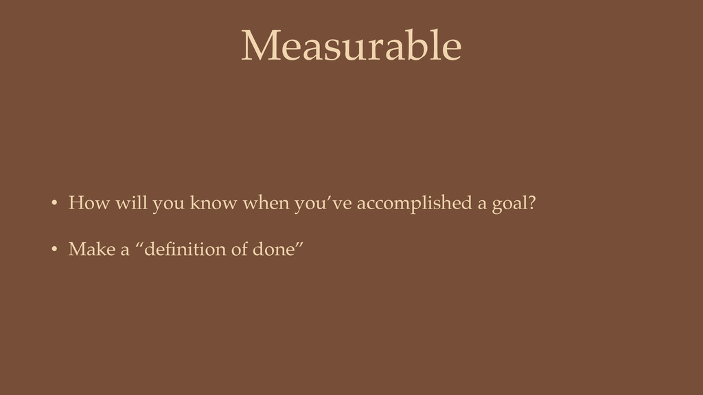 Measurable • How will you know when you've acco...