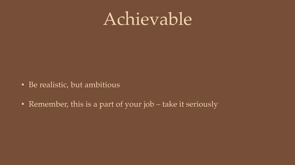 Achievable • Be realistic, but ambitious • Reme...