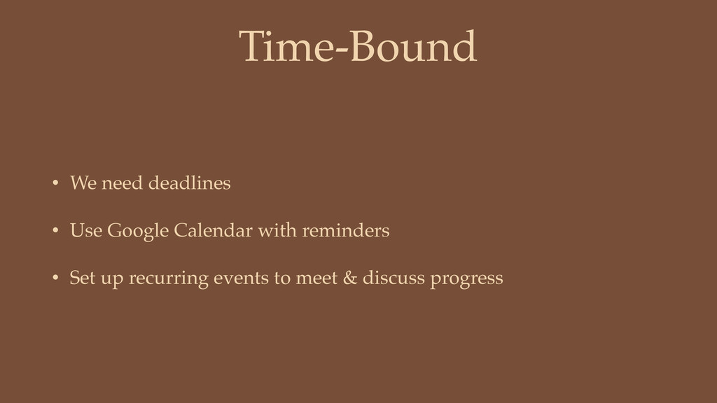 Time-Bound • We need deadlines • Use Google Cal...