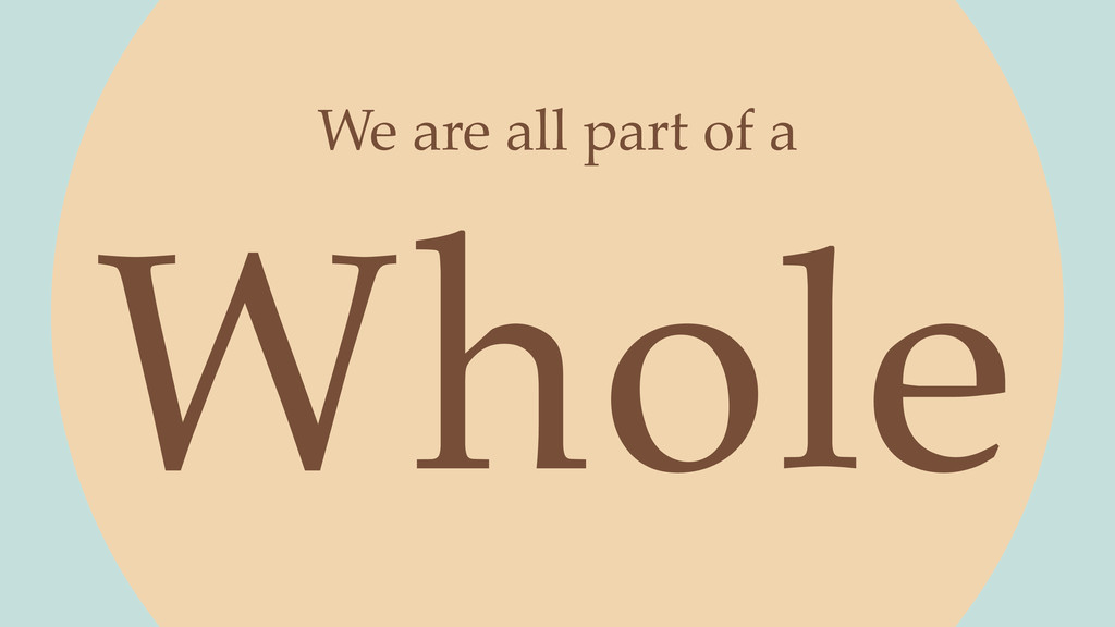 Whole We are all part of a