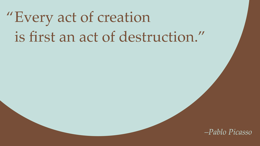 Every act of creation is first an act of destruc...